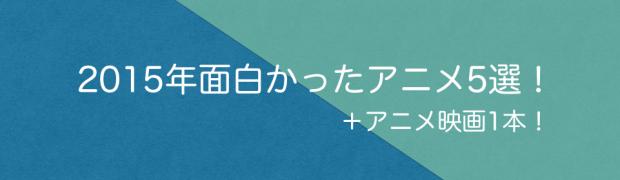 アニメで振り返る2015年。特に面白かったアニメタイトル5選!アニメ映画1本!