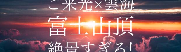 一生に一度は見るべき!富士山頂から見る「ご来光×雲海」が絶景すぎる件!
