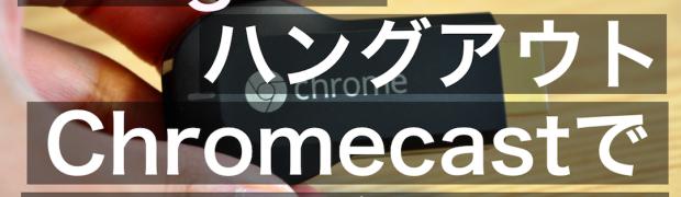 Google+ハングアウトの動画配信をChromecastを使って視聴してみて分かったこと。