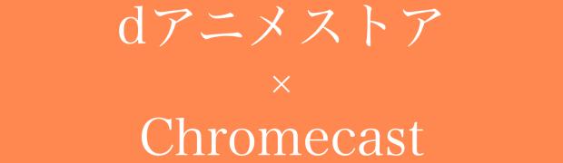 dアニメストア最強説!ついにChromecast対応に!12月18日より!テレビの大画面でアニメ見放題!